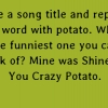 Take a song title and replace one word with potato. What's the funniest one you can think of? Mine was Shine On You Crazy Potato.