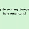 Why do so many Europeans hate Americans?